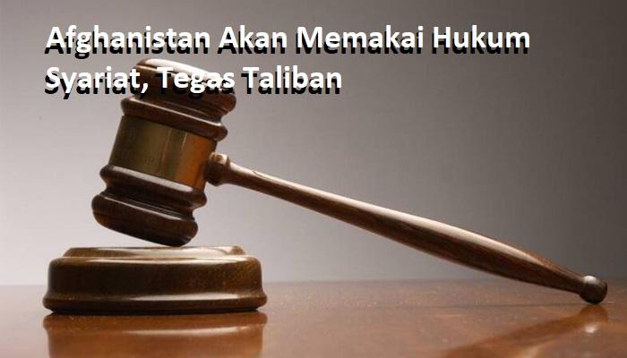 Afghanistan Akan Memakai Hukum Syariat, Tegas Taliban